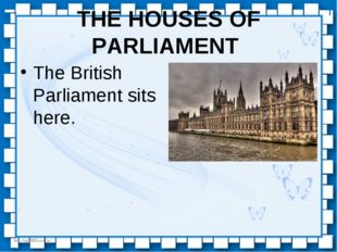 THE HOUSES OF PARLIAMENT The British Parliament sits here. http://linda6035.u