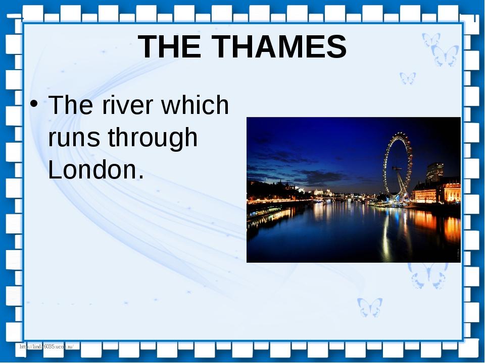 THE THAMES The river which runs through London. http://linda6035.ucoz.ru/