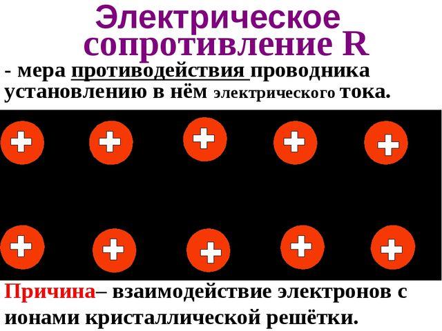 Электрическое сопротивление R Причина– взаимодействие электронов с ионами кри...