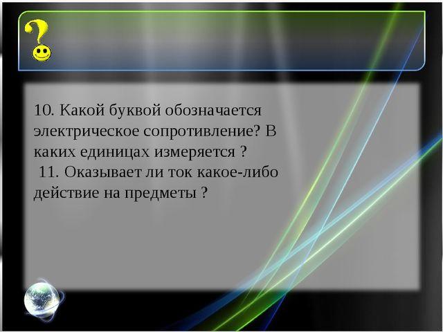 10. Какой буквой обозначается электрическое сопротивление? В каких единицах и...