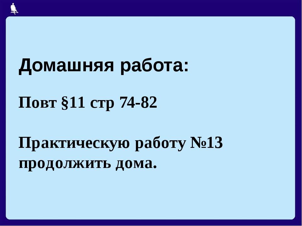 Домашняя работа: Повт §11 стр 74-82 Практическую работу №13 продолжить дома.