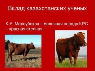 Вклад казахстанских ученых К.У. Медеубеков – молочная порода КРС – красная ст