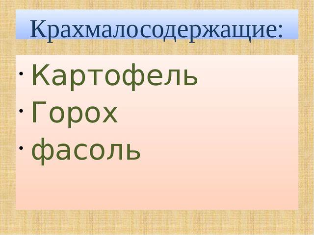 Крахмалосодержащие: Картофель Горох фасоль