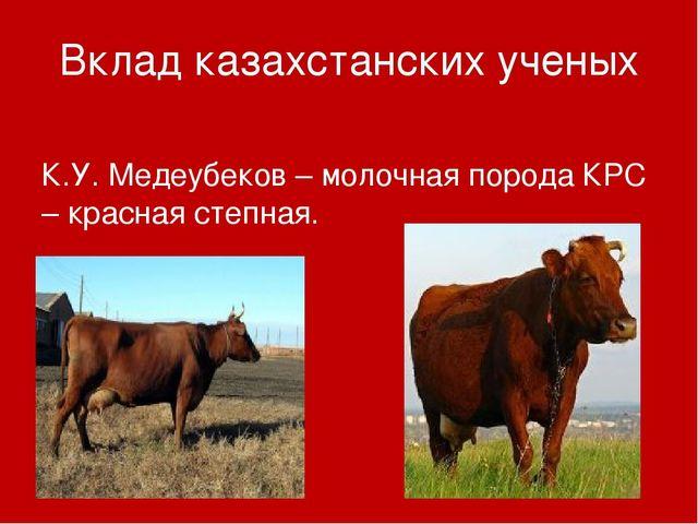 Вклад казахстанских ученых К.У. Медеубеков – молочная порода КРС – красная ст...