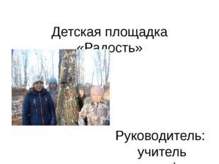 Детская площадка «Радость» Руководитель: учитель географии Ломова Г.Г. Учащие