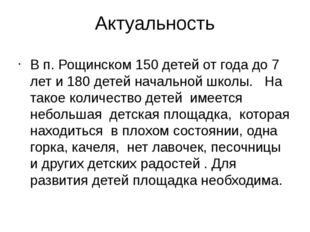 Актуальность В п. Рощинском 150 детей от года до 7 лет и 180 детей начальной