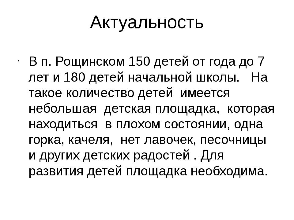 Актуальность В п. Рощинском 150 детей от года до 7 лет и 180 детей начальной...
