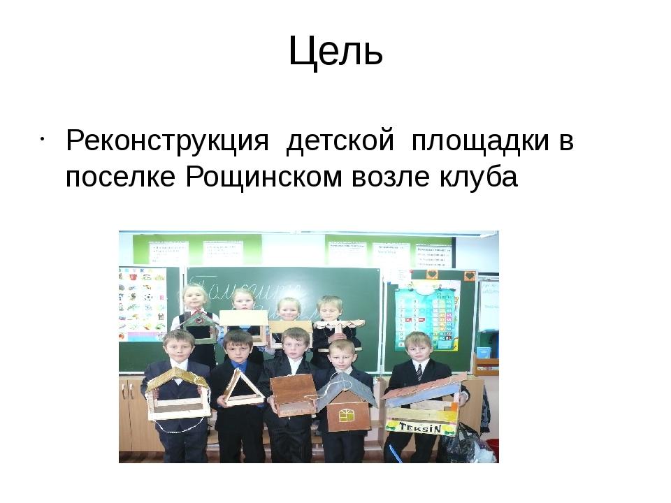Цель Реконструкция детской площадки в поселке Рощинском возле клуба