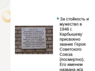 За стойкость и мужество в 1946 г. Карбышеву присвоено звание Героя Советског