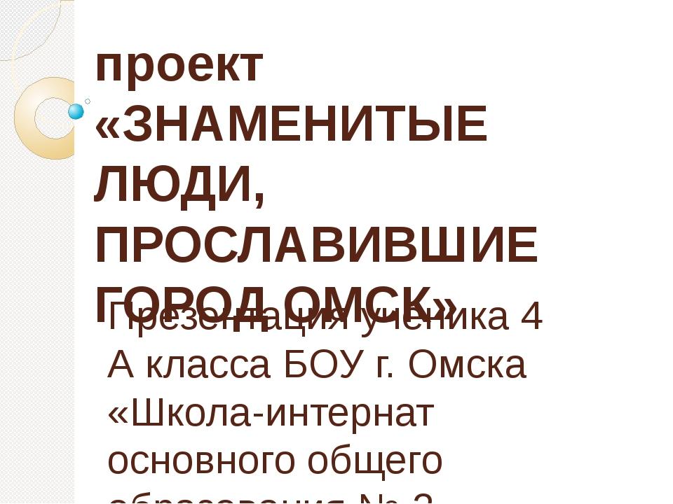 проект «ЗНАМЕНИТЫЕ ЛЮДИ, ПРОСЛАВИВШИЕ ГОРОД ОМСК» Презентация ученика 4 А кла...