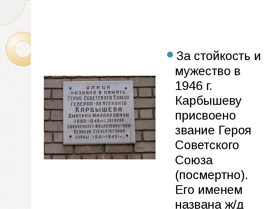 За стойкость и мужество в 1946 г. Карбышеву присвоено звание Героя Советског...