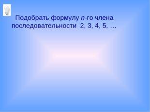 Подобрать формулу n-го члена последовательности 2, 3, 4, 5, …