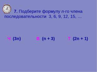7. Подберите формулу n-го члена последовательности 3, 6, 9, 12, 15, … Ч (3n)
