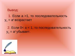 Вывод: 1. Если а >1, то последовательность yn = an возрастает 2. Если 0< а <