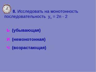 8. Исследовать на монотонность последовательность yn = 2n - 2 Ь (убывающая)