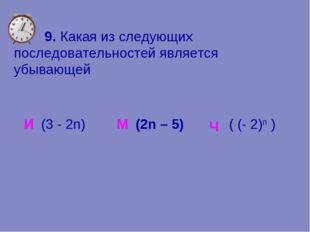 9. Какая из следующих последовательностей является убывающей И М (2n – 5) Ч