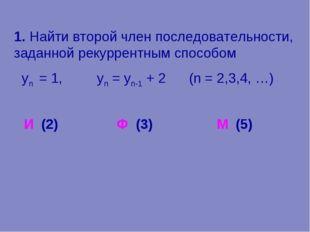 1. Найти второй член последовательности, заданной рекуррентным способом уn =