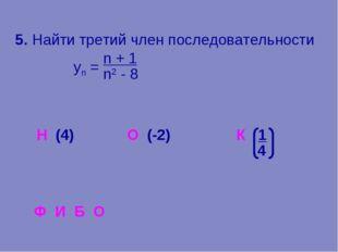 5. Найти третий член последовательности yn = (4) О (-2) К 1 n2 - 8 n + 1 4 Ф