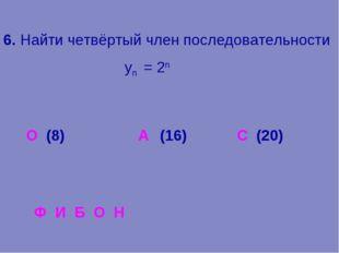 6. Найти четвёртый член последовательности уn = 2n О (8) (16) С (20) Ф И Б О