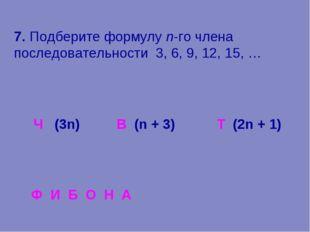 7. Подберите формулу n-го члена последовательности 3, 6, 9, 12, 15, … (3n) В