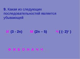 9. Какая из следующих последовательностей является убывающей И М Ч Ф И Б О Н