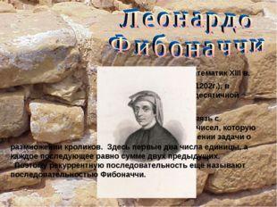 - Это итальянский математик XIII в. Автор «Книги абака» (1202г.), в которой г