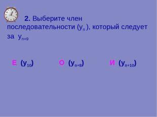 2. Выберите член последовательности (уn ), который следует за yn+9 Е (у10) О