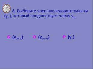 3. Выберите член последовательности (уn ), который предшествует члену y2n Р