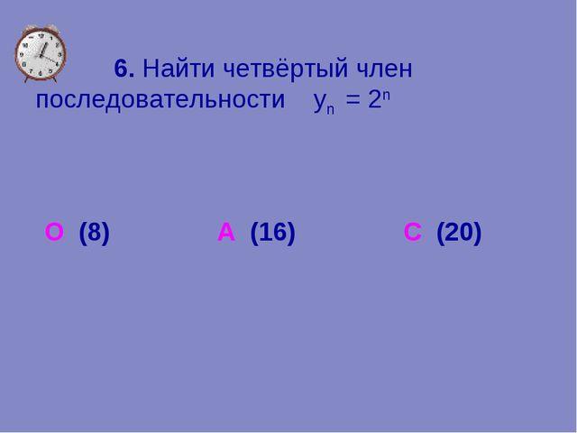 6. Найти четвёртый член последовательности уn = 2n О (8) А (16) С (20)