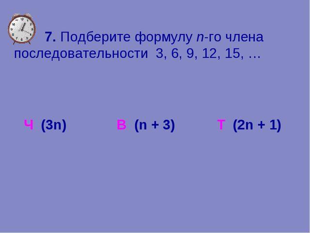 7. Подберите формулу n-го члена последовательности 3, 6, 9, 12, 15, … Ч (3n)...