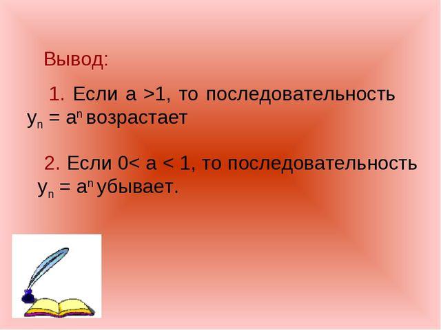 Вывод: 1. Если а >1, то последовательность yn = an возрастает 2. Если 0< а <...