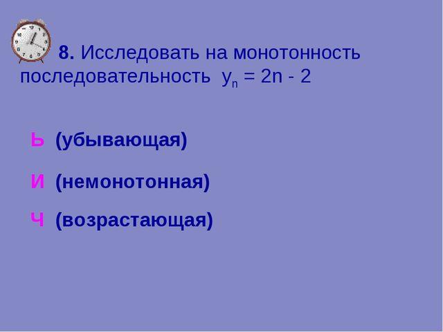 8. Исследовать на монотонность последовательность yn = 2n - 2 Ь (убывающая)...