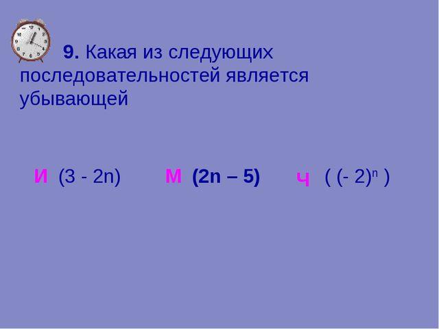 9. Какая из следующих последовательностей является убывающей И М (2n – 5) Ч...