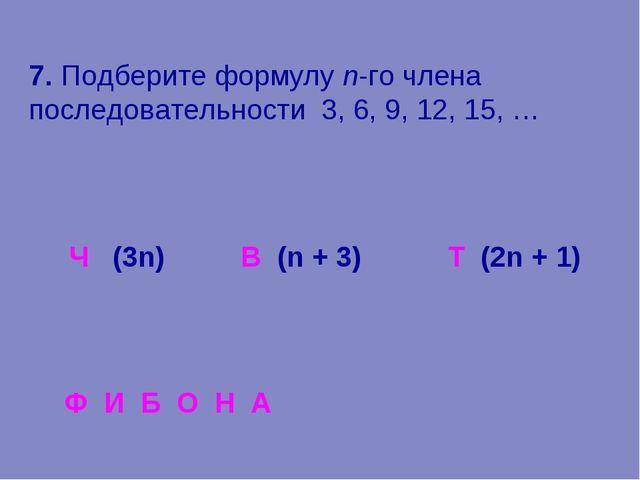 7. Подберите формулу n-го члена последовательности 3, 6, 9, 12, 15, … (3n) В...