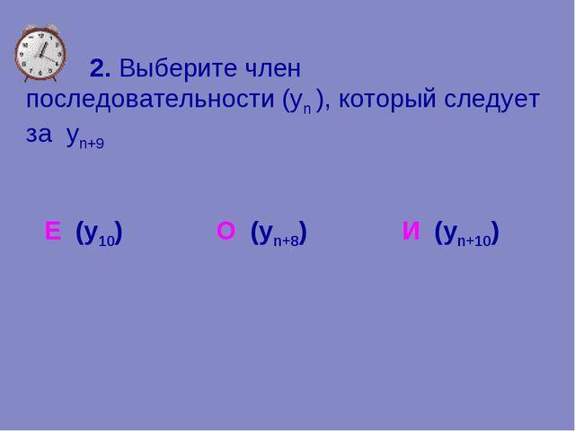 2. Выберите член последовательности (уn ), который следует за yn+9 Е (у10) О...