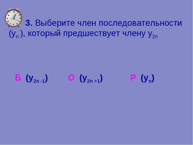 3. Выберите член последовательности (уn ), который предшествует члену y2n Р...
