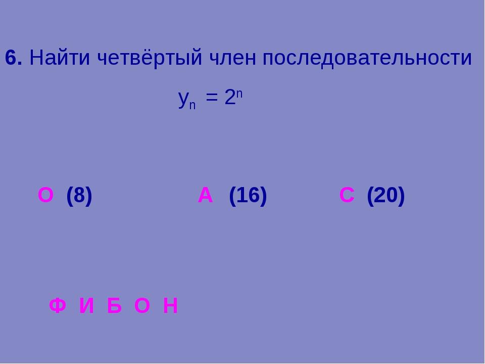 6. Найти четвёртый член последовательности уn = 2n О (8) (16) С (20) Ф И Б О...