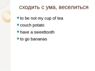 cходить с ума, веселиться to be not my cup of tea couch potato have a sweetto