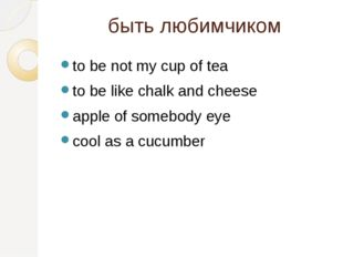 быть любимчиком to be not my cup of tea to be like chalk and cheese apple of