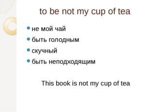 to be not my cup of tea не мой чай быть голодным скучный быть неподходящим Th