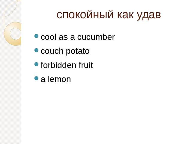 спокойный как удав cool as a cucumber couch potato forbidden fruit a lemon