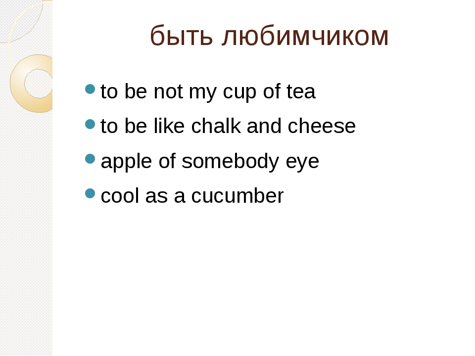 быть любимчиком to be not my cup of tea to be like chalk and cheese apple of...