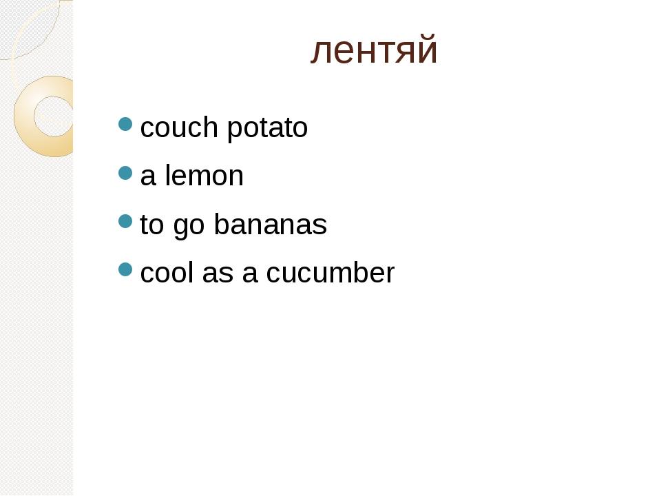 лентяй couch potato a lemon to go bananas cool as a cucumber