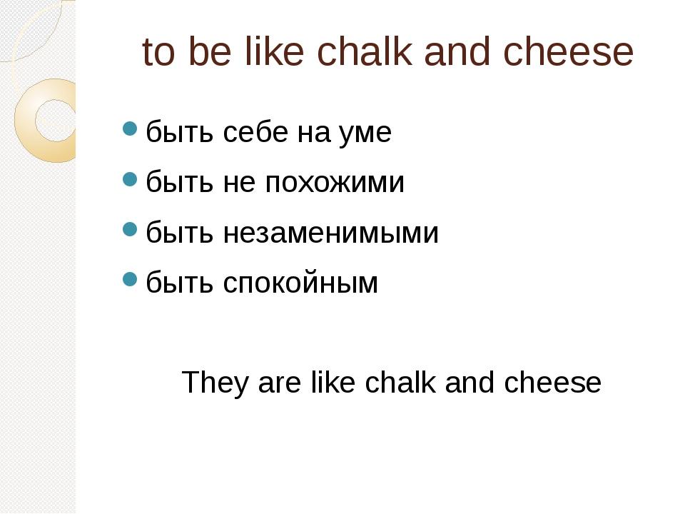 to be like chalk and cheese быть себе на уме быть не похожими быть незаменимы...