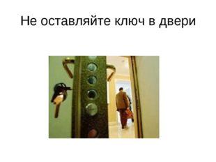 Не оставляйте ключ в двери