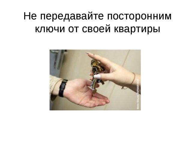 Не передавайте посторонним ключи от своей квартиры