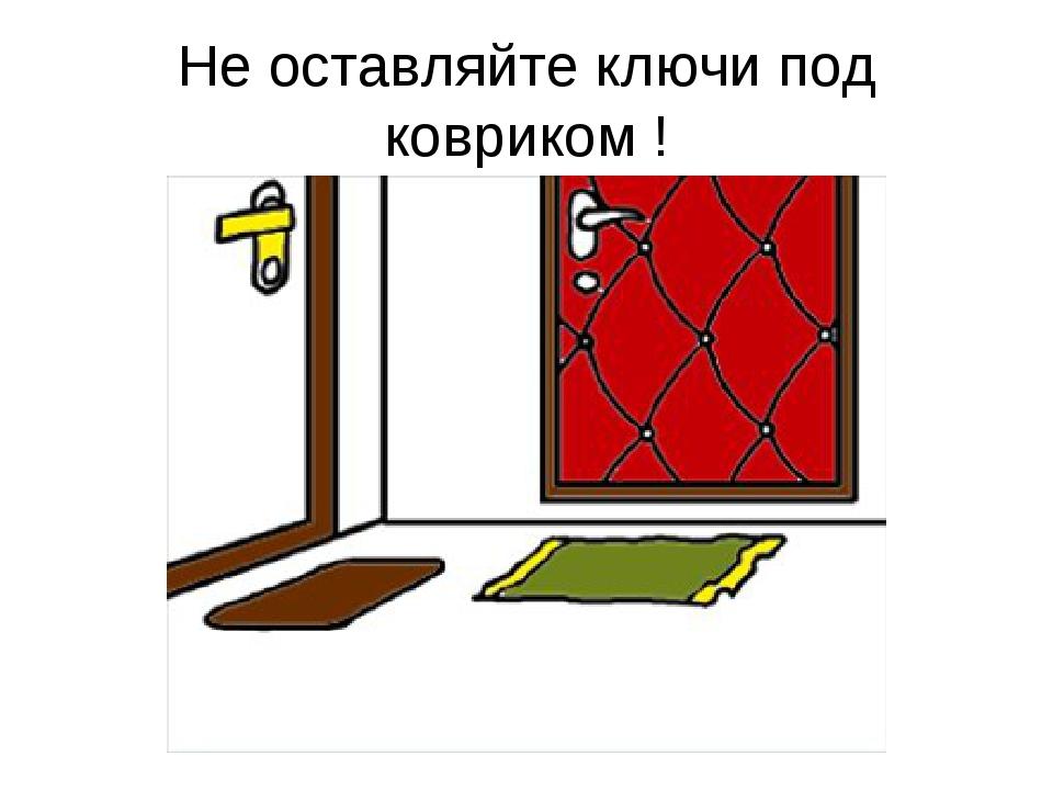 Не оставляйте ключи под ковриком !