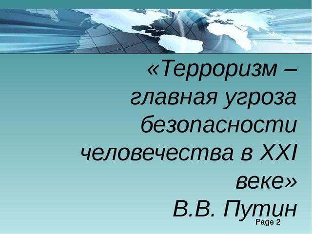 «Терроризм – главная угроза безопасности человечества в XXI веке» В.В. Путин...