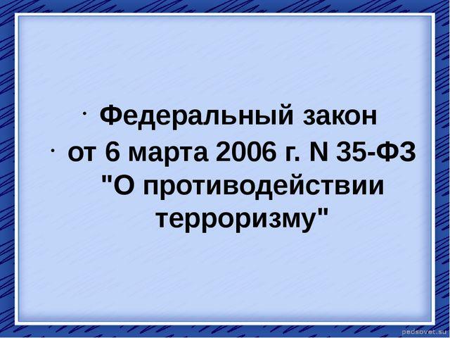 """Федеральный закон от 6 марта 2006г.N35-ФЗ """"О противодействии терроризму"""""""