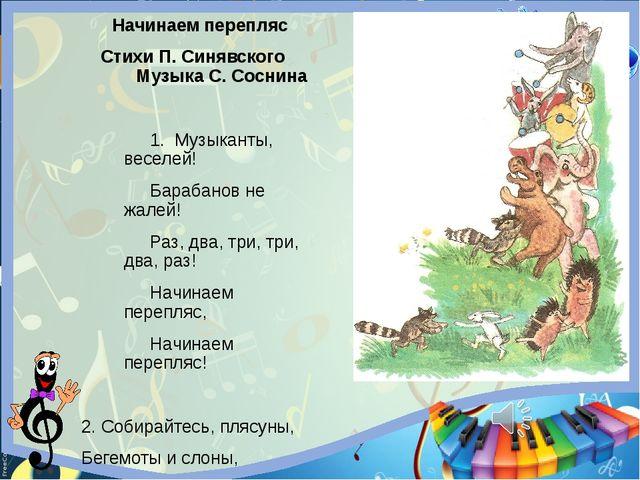 Начинаем перепляс Стихи П. Синявского Музыка С. Соснина 1. Музыканты, веселей...